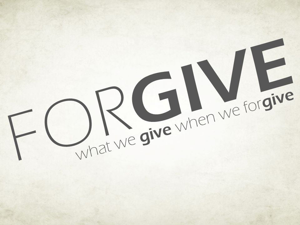 FOR GIVE what we give when we for give