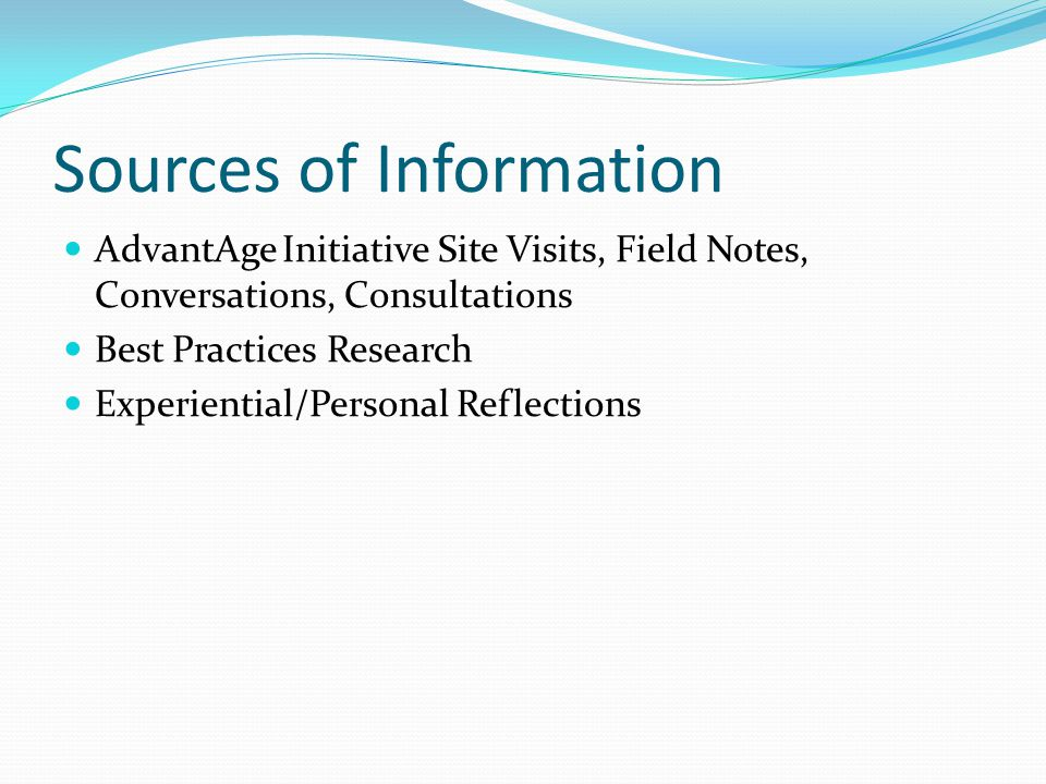 Sources of Information AdvantAge Initiative Site Visits, Field Notes, Conversations, Consultations Best Practices Research Experiential/Personal Refle