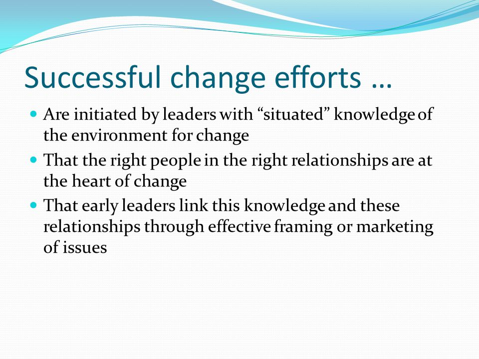 Successful change efforts … Are initiated by leaders with situated knowledge of the environment for change That the right people in the right relationships are at the heart of change That early leaders link this knowledge and these relationships through effective framing or marketing of issues