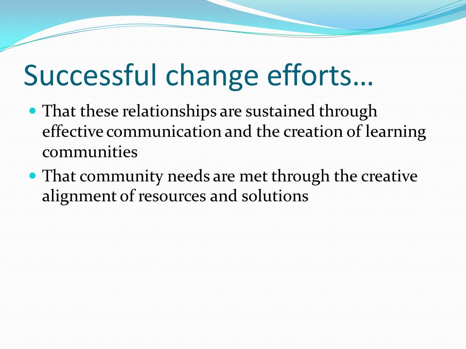 Successful change efforts… That these relationships are sustained through effective communication and the creation of learning communities That community needs are met through the creative alignment of resources and solutions