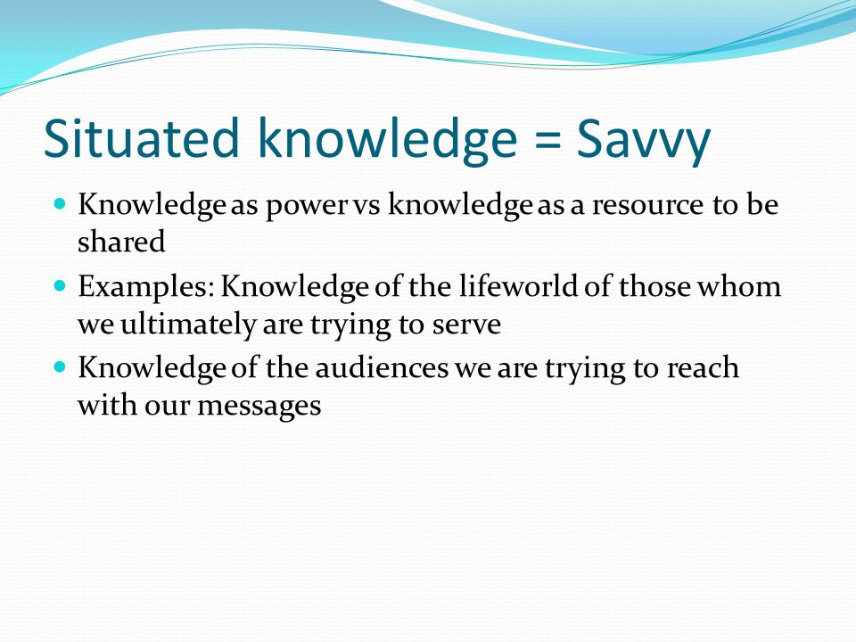 Situated knowledge = Savvy Knowledge as power vs knowledge as a resource to be shared Examples: Knowledge of the lifeworld of those whom we ultimately are trying to serve Knowledge of the audiences we are trying to reach with our messages