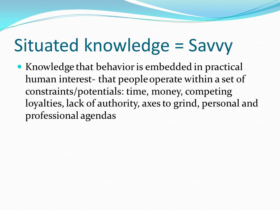 Situated knowledge = Savvy Knowledge that behavior is embedded in practical human interest- that people operate within a set of constraints/potentials: time, money, competing loyalties, lack of authority, axes to grind, personal and professional agendas