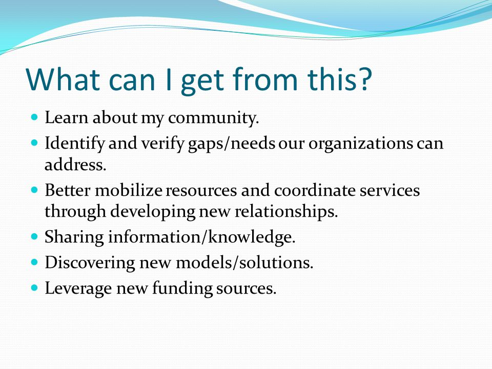 What can I get from this? Learn about my community. Identify and verify gaps/needs our organizations can address. Better mobilize resources and coordi