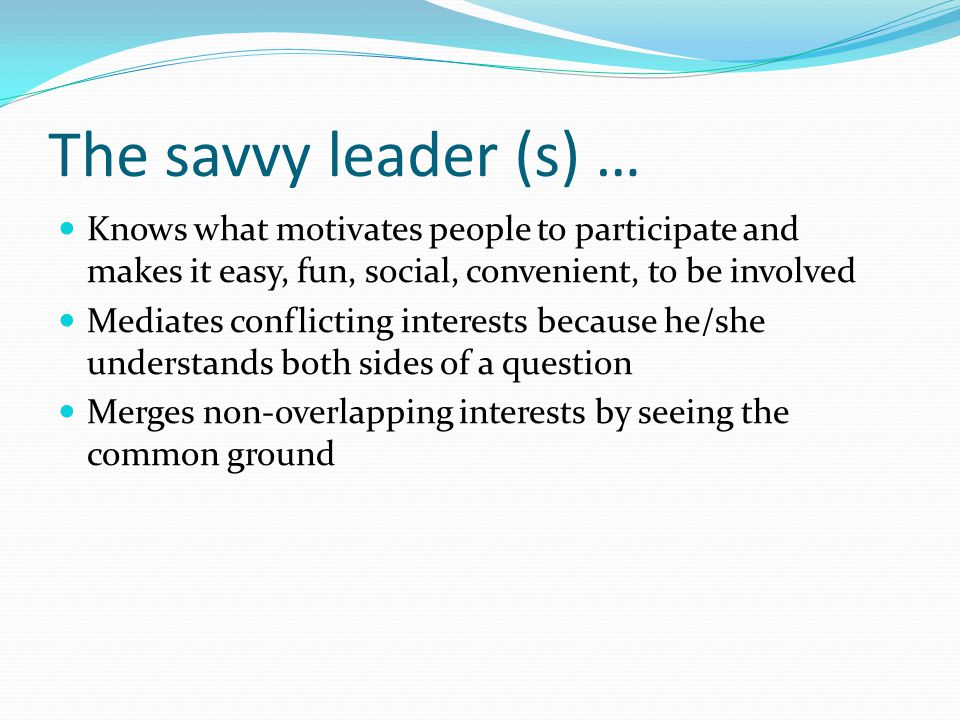 The savvy leader (s) … Knows what motivates people to participate and makes it easy, fun, social, convenient, to be involved Mediates conflicting interests because he/she understands both sides of a question Merges non-overlapping interests by seeing the common ground