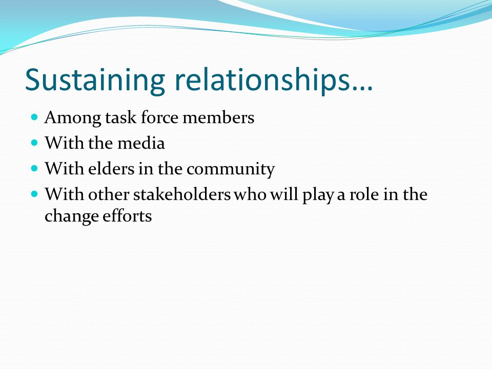 Sustaining relationships… Among task force members With the media With elders in the community With other stakeholders who will play a role in the change efforts