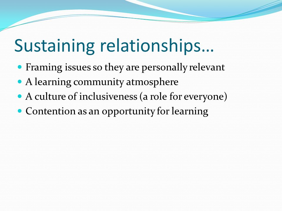 Sustaining relationships… Framing issues so they are personally relevant A learning community atmosphere A culture of inclusiveness (a role for everyone) Contention as an opportunity for learning