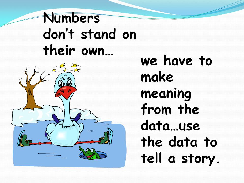 Numbers don't stand on their own… we have to make meaning from the data…use the data to tell a story.