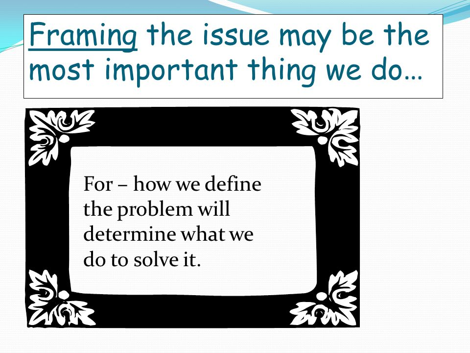 Framing the issue may be the most important thing we do … For – how we define the problem will determine what we do to solve it.