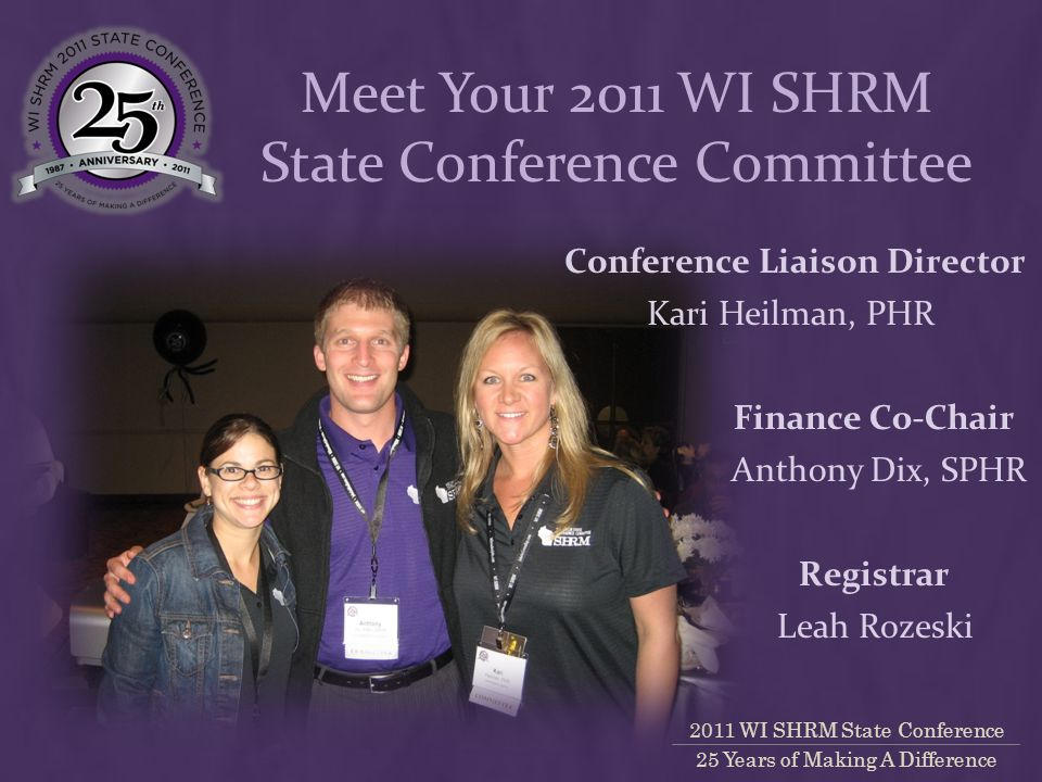2011 WI SHRM State Conference 25 Years of Making A Difference Finance Co-Chair Kari Heilman, PHR Conference Liaison Director Anthony Dix, SPHR Meet Your 2011 WI SHRM State Conference Committee Registrar Leah Rozeski