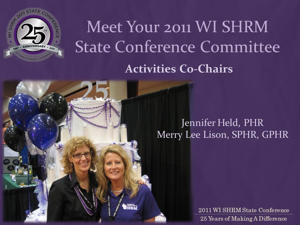2011 WI SHRM State Conference 25 Years of Making A Difference Activities Co-Chairs Meet Your 2011 WI SHRM State Conference Committee Jennifer Held, PHR Merry Lee Lison, SPHR, GPHR