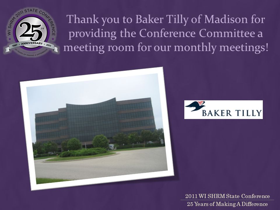 2011 WI SHRM State Conference 25 Years of Making A Difference Thank you to Baker Tilly of Madison for providing the Conference Committee a meeting room for our monthly meetings!