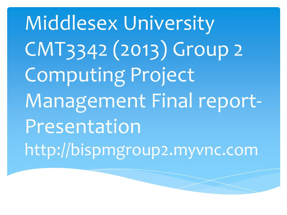 Middlesex University CMT3342 (2013) Group 2 Computing Project Management Final report- Presentation http://bispmgroup2.myvnc.com