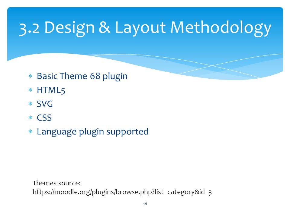  Basic Theme 68 plugin  HTML5  SVG  CSS  Language plugin supported 3.2 Design & Layout Methodology Themes source: https://moodle.org/plugins/brow