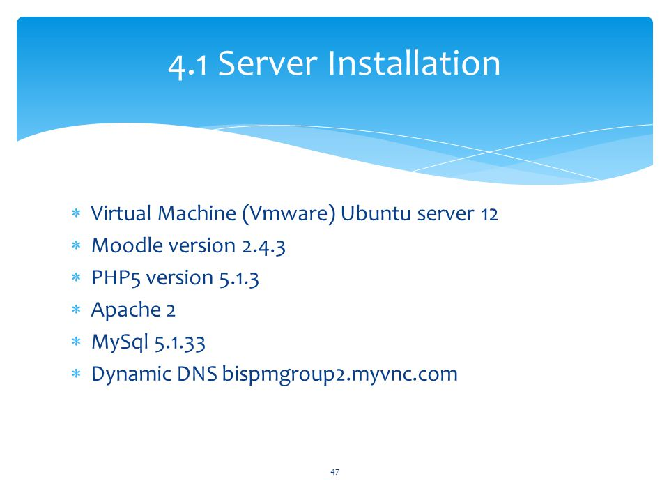  Virtual Machine (Vmware) Ubuntu server 12  Moodle version 2.4.3  PHP5 version 5.1.3  Apache 2  MySql 5.1.33  Dynamic DNS bispmgroup2.myvnc.com