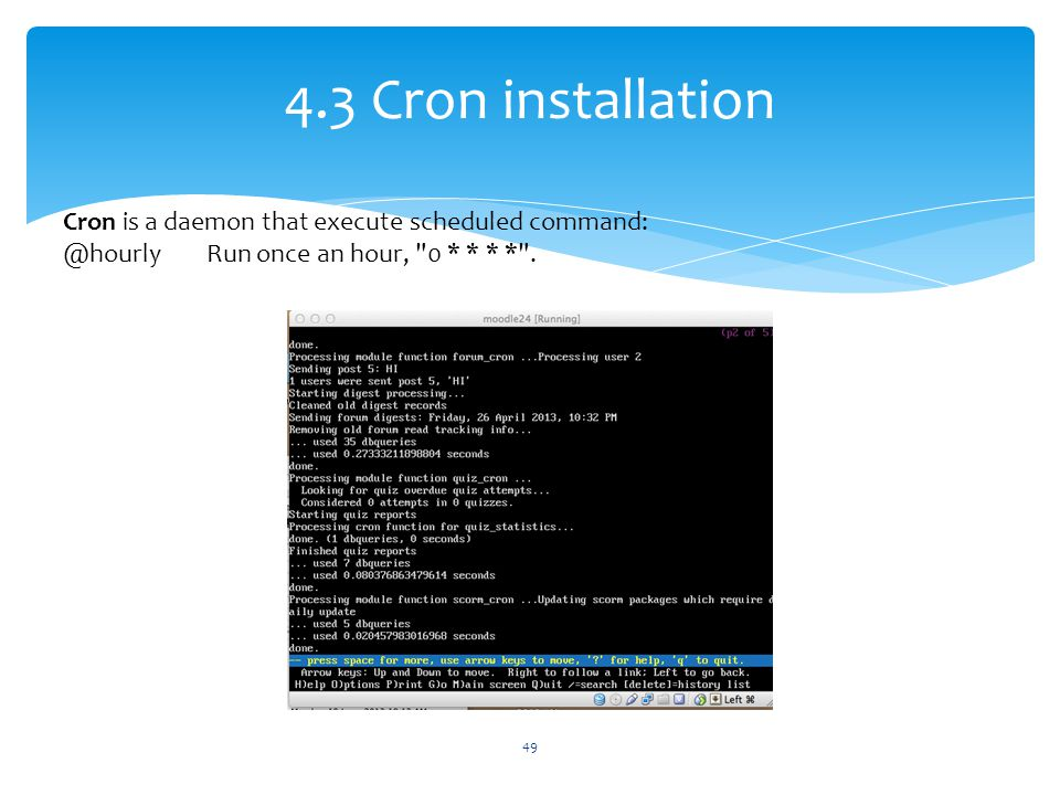 4.3 Cron installation Cron is a daemon that execute scheduled command: @hourly Run once an hour,
