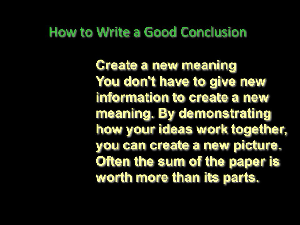 How to Write a Good Conclusion Synthesize, don t summarize Don t simply repeat things that were in your paper.