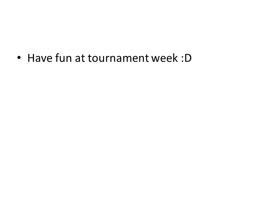 Have fun at tournament week :D