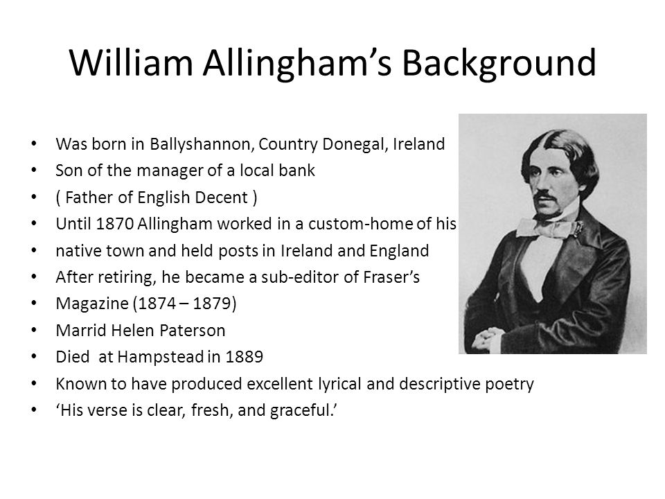 William Allingham's Background Was born in Ballyshannon, Country Donegal, Ireland Son of the manager of a local bank ( Father of English Decent ) Until 1870 Allingham worked in a custom-home of his native town and held posts in Ireland and England After retiring, he became a sub-editor of Fraser's Magazine (1874 – 1879) Marrid Helen Paterson Died at Hampstead in 1889 Known to have produced excellent lyrical and descriptive poetry 'His verse is clear, fresh, and graceful.'