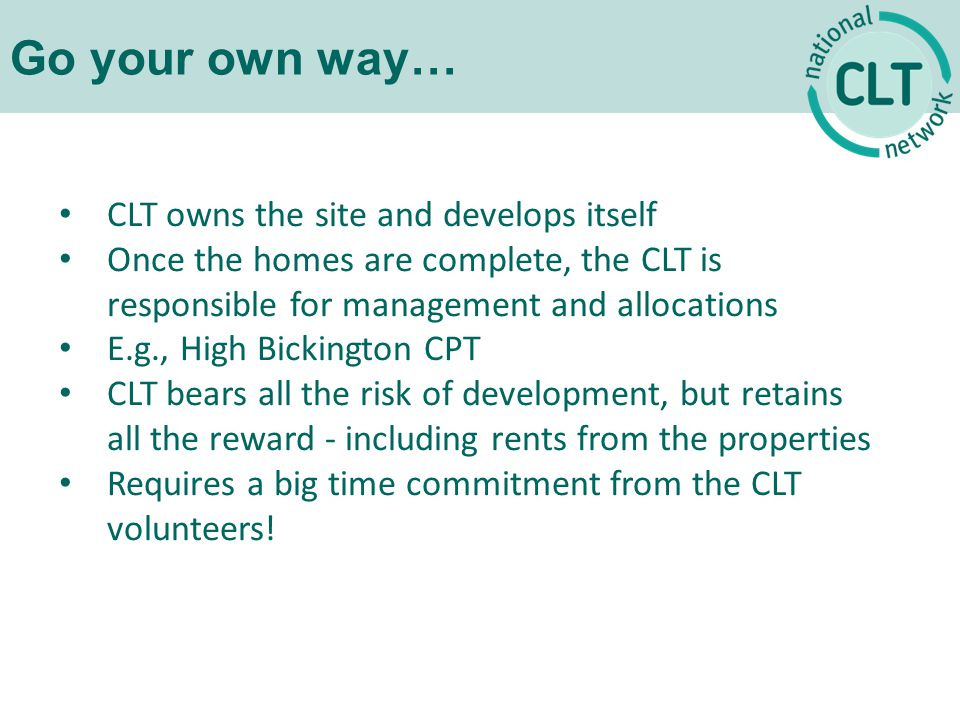 Go your own way… CLT owns the site and develops itself Once the homes are complete, the CLT is responsible for management and allocations E.g., High Bickington CPT CLT bears all the risk of development, but retains all the reward - including rents from the properties Requires a big time commitment from the CLT volunteers!