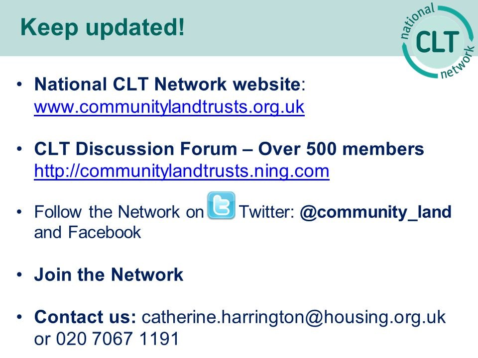 National CLT Network website: www.communitylandtrusts.org.uk www.communitylandtrusts.org.uk CLT Discussion Forum – Over 500 members http://communitylandtrusts.ning.com http://communitylandtrusts.ning.com Follow the Network on Twitter: @community_land and Facebook Join the Network Contact us: catherine.harrington@housing.org.uk or 020 7067 1191 Keep updated!