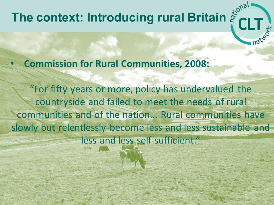 Commission for Rural Communities, 2008: For fifty years or more, policy has undervalued the countryside and failed to meet the needs of rural communities and of the nation...
