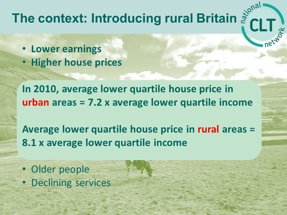 The context: Introducing rural Britain Lower earnings Higher house prices House prices rising faster than in urban areas: E.g., South East England, house prices increase 76% in 10 years 2003: £180,7632013: £317,325