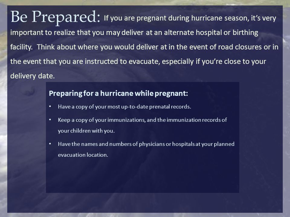 During a hurricane: If you are pregnant and think you are in labor, go to the nearest hospital.