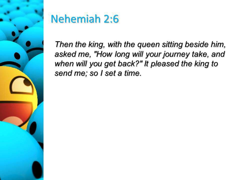 Nehemiah 2:6 Then the king, with the queen sitting beside him, asked me, How long will your journey take, and when will you get back It pleased the king to send me; so I set a time.