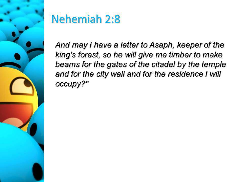 Nehemiah 2:8 And may I have a letter to Asaph, keeper of the king s forest, so he will give me timber to make beams for the gates of the citadel by the temple and for the city wall and for the residence I will occupy
