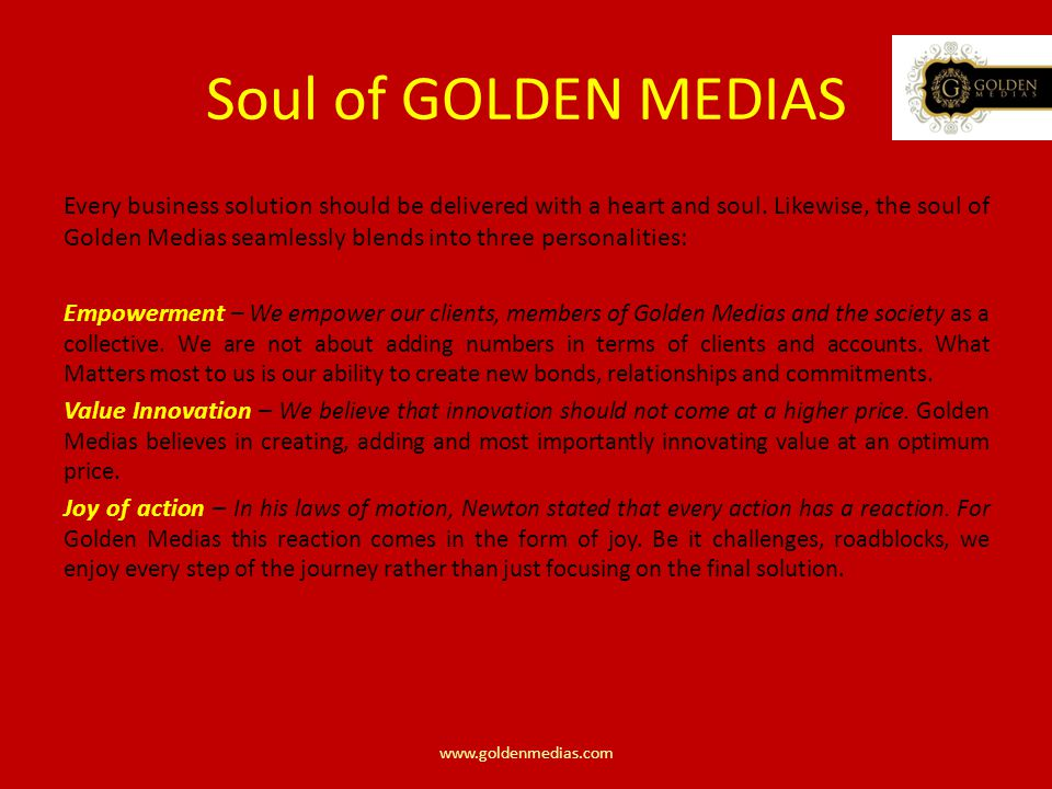 Soul of GOLDEN MEDIAS Every business solution should be delivered with a heart and soul.