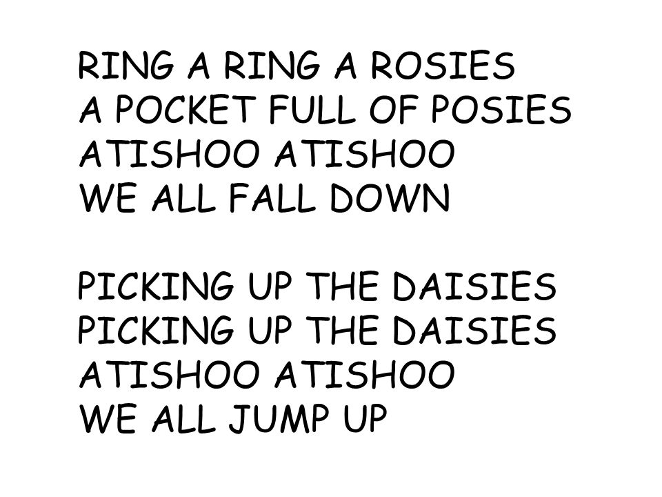 RING A RING A ROSIES A POCKET FULL OF POSIES ATISHOO WE ALL FALL DOWN PICKING UP THE DAISIES ATISHOO WE ALL JUMP UP