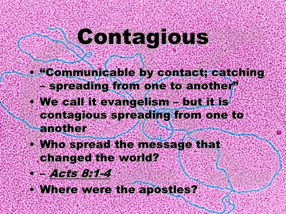 Contagious Communicable by contact; catching – spreading from one to another We call it evangelism – but it is contagious spreading from one to another Who spread the message that changed the world.