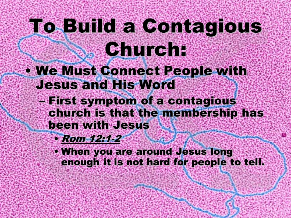 We Must Connect People with Jesus and His Word –F–F–F–First symptom of a contagious church is that the membership has been with Jesus Rom 12:1-2 When you are around Jesus long enough it is not hard for people to tell.