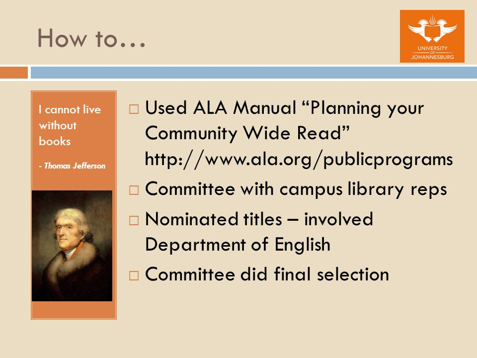 How to… I cannot live without books - Thomas Jefferson  Used ALA Manual Planning your Community Wide Read    Committee with campus library reps  Nominated titles – involved Department of English  Committee did final selection
