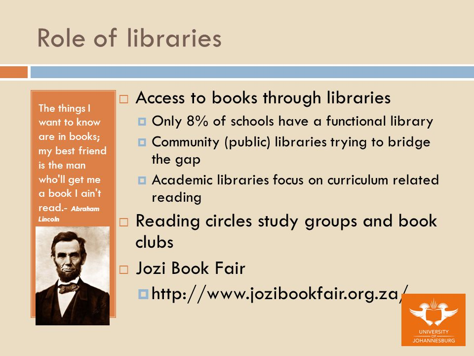 Role of libraries The things I want to know are in books; my best friend is the man who ll get me a book I ain t read.- Abraham Lincoln  Access to books through libraries  Only 8% of schools have a functional library  Community (public) libraries trying to bridge the gap  Academic libraries focus on curriculum related reading  Reading circles study groups and book clubs  Jozi Book Fair 