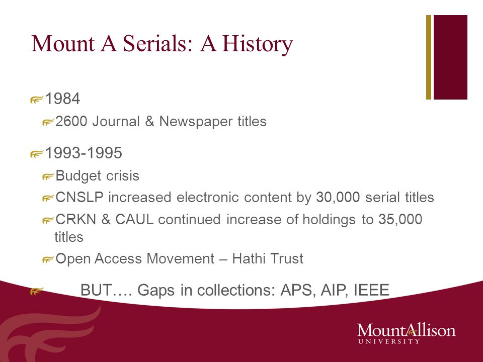 Mount A Serials: A History 1984 2600 Journal & Newspaper titles 1993-1995 Budget crisis CNSLP increased electronic content by 30,000 serial titles CRKN & CAUL continued increase of holdings to 35,000 titles Open Access Movement – Hathi Trust BUT….
