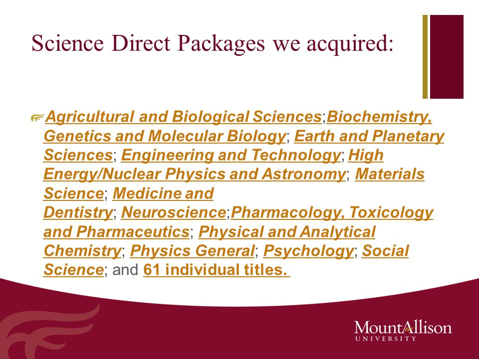 Science Direct Packages we acquired: Agricultural and Biological SciencesAgricultural and Biological Sciences;Biochemistry, Genetics and Molecular Biology; Earth and Planetary Sciences; Engineering and Technology; High Energy/Nuclear Physics and Astronomy; Materials Science; Medicine and Dentistry; Neuroscience;Pharmacology, Toxicology and Pharmaceutics; Physical and Analytical Chemistry; Physics General; Psychology; Social Science; and 61 individual titles.