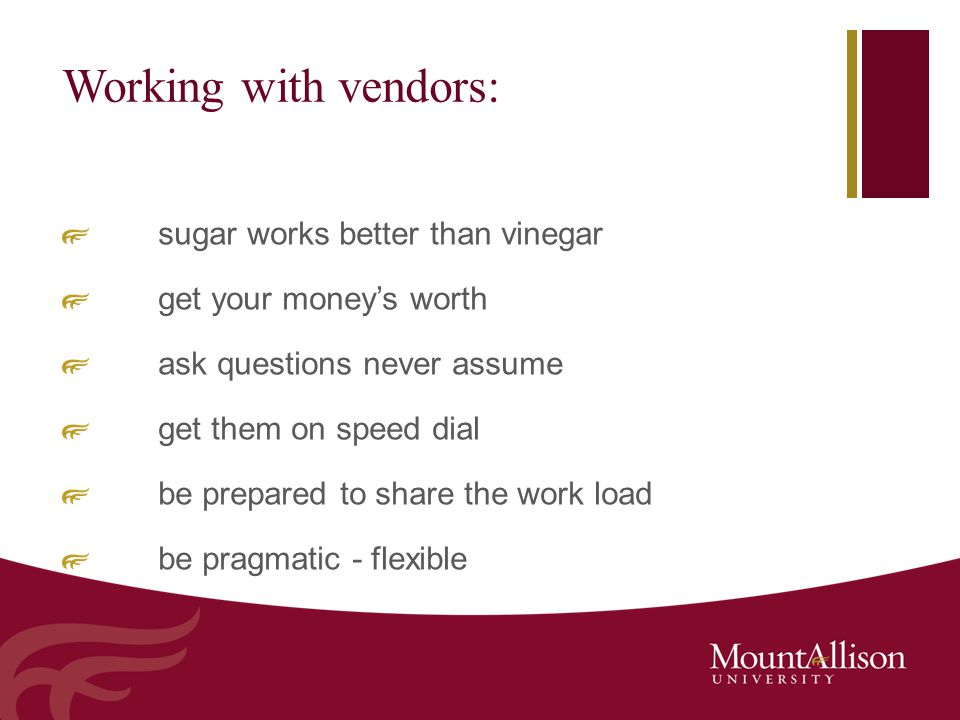 Working with vendors: sugar works better than vinegar get your money's worth ask questions never assume get them on speed dial be prepared to share th