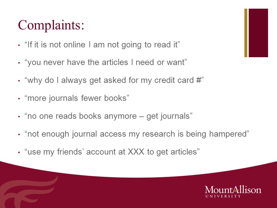 Complaints: If it is not online I am not going to read it you never have the articles I need or want why do I always get asked for my credit card # more journals fewer books no one reads books anymore – get journals not enough journal access my research is being hampered use my friends' account at XXX to get articles