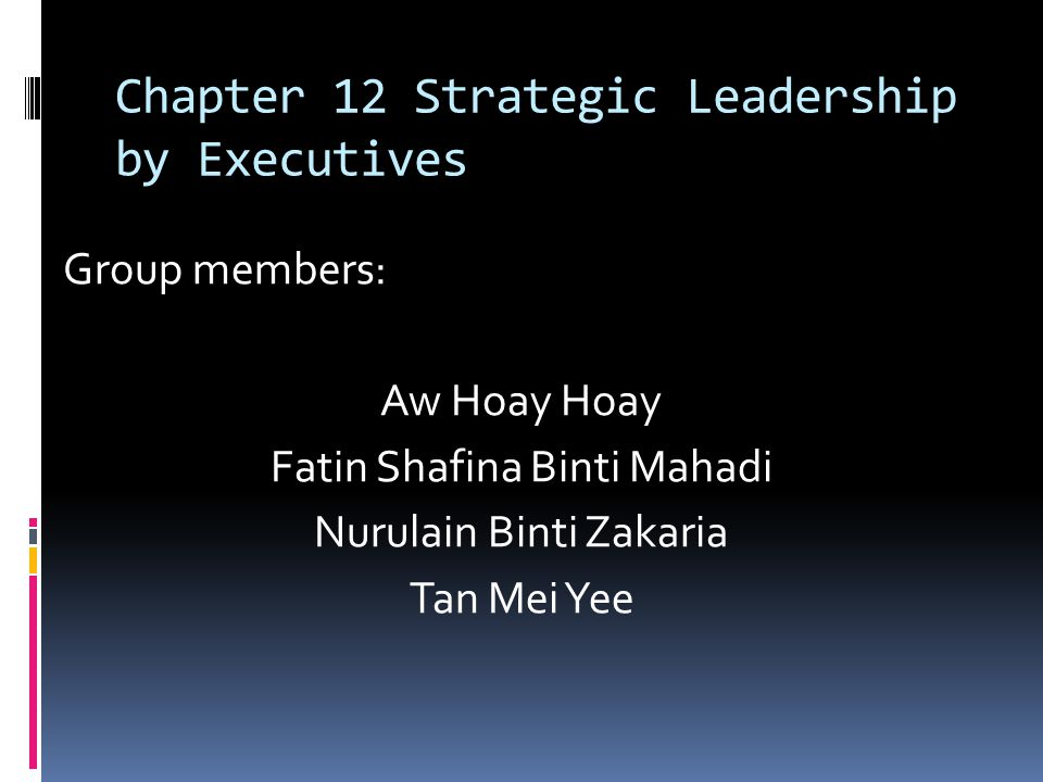Chapter 12 Strategic Leadership by Executives Group members: Aw Hoay Hoay Fatin Shafina Binti Mahadi Nurulain Binti Zakaria Tan Mei Yee