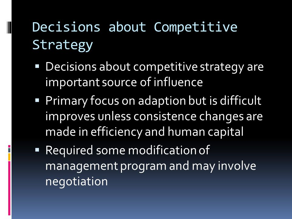 Decisions about Competitive Strategy  Decisions about competitive strategy are important source of influence  Primary focus on adaption but is difficult improves unless consistence changes are made in efficiency and human capital  Required some modification of management program and may involve negotiation