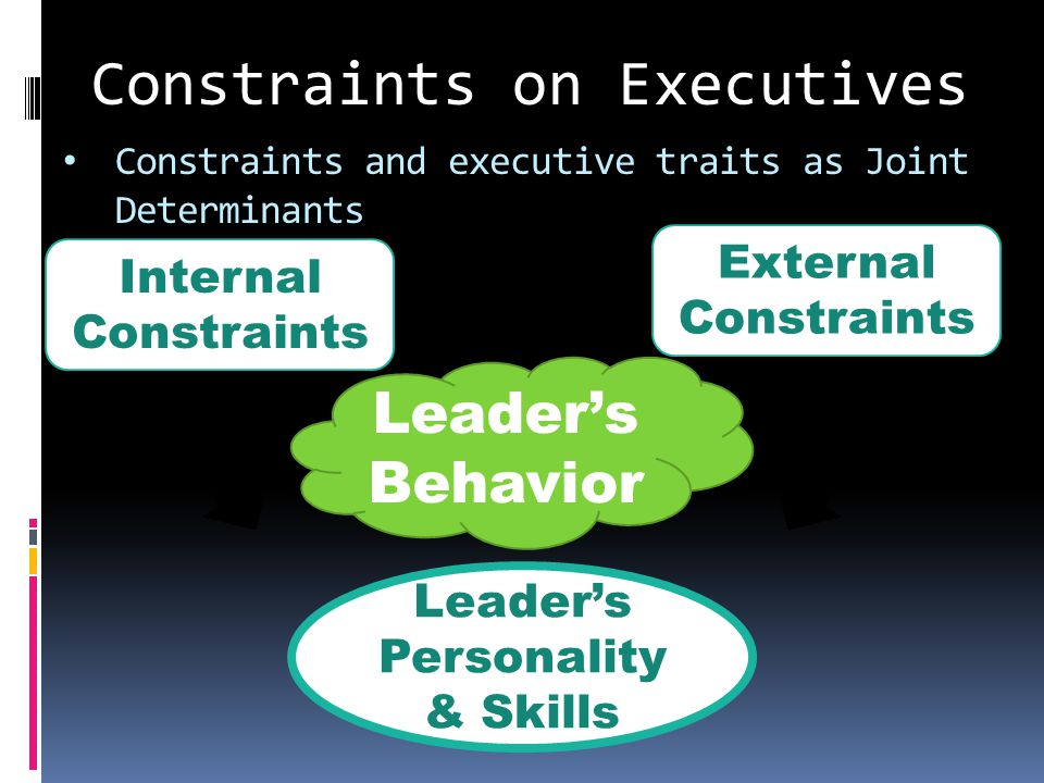 Constraints and executive traits as Joint Determinants Internal Constraints External Constraints Leader's Personality & Skills Leader's Behavior Constraints on Executives