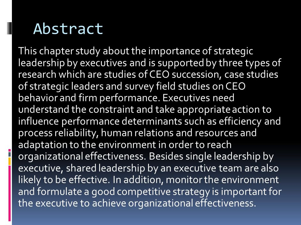 Abstract This chapter study about the importance of strategic leadership by executives and is supported by three types of research which are studies of CEO succession, case studies of strategic leaders and survey field studies on CEO behavior and firm performance.