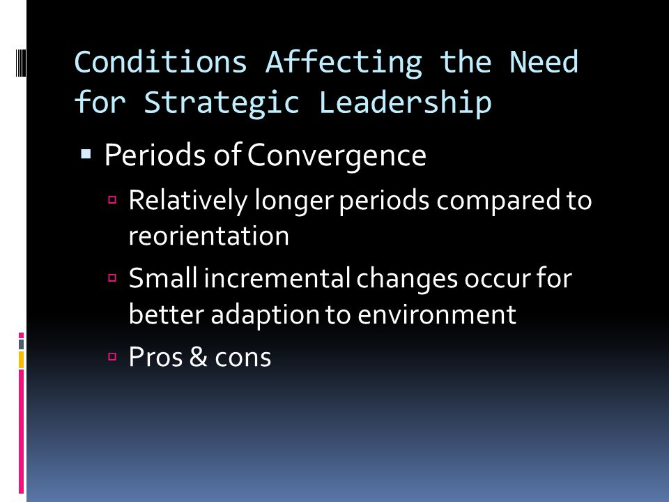Conditions Affecting the Need for Strategic Leadership  Periods of Convergence  Relatively longer periods compared to reorientation  Small incremental changes occur for better adaption to environment  Pros & cons