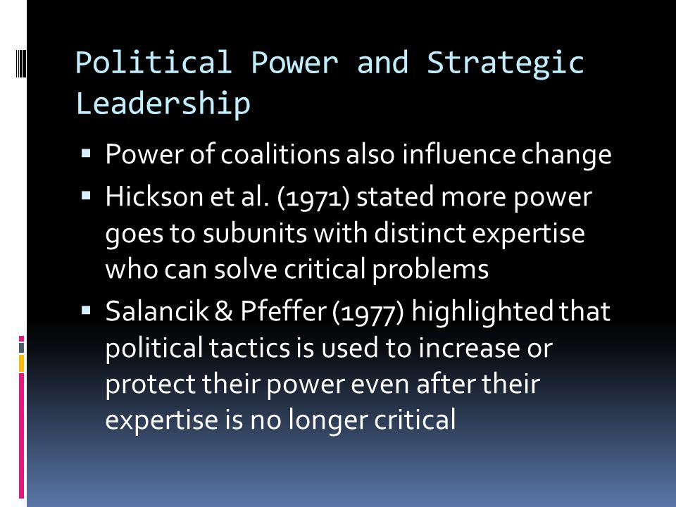 Political Power and Strategic Leadership  Power of coalitions also influence change  Hickson et al.