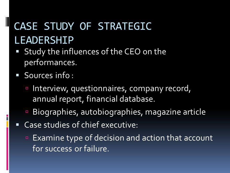 CASE STUDY OF STRATEGIC LEADERSHIP  Study the influences of the CEO on the performances.