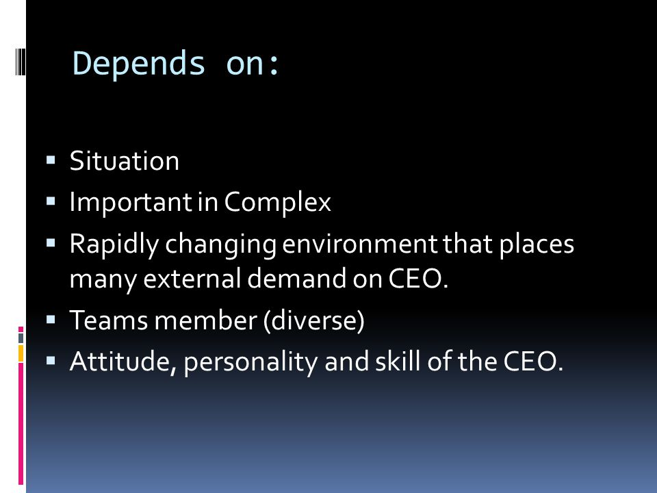 Depends on:  Situation  Important in Complex  Rapidly changing environment that places many external demand on CEO.