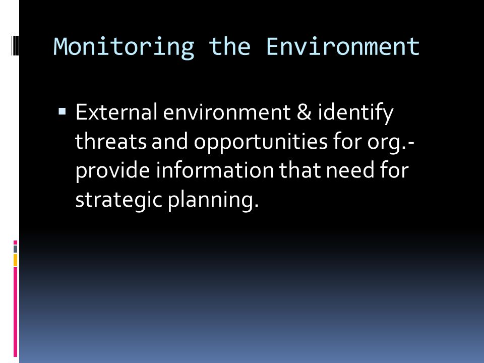 Monitoring the Environment  External environment & identify threats and opportunities for org.- provide information that need for strategic planning.