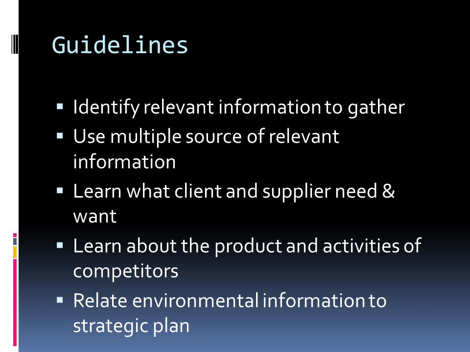 Guidelines  Identify relevant information to gather  Use multiple source of relevant information  Learn what client and supplier need & want  Learn about the product and activities of competitors  Relate environmental information to strategic plan