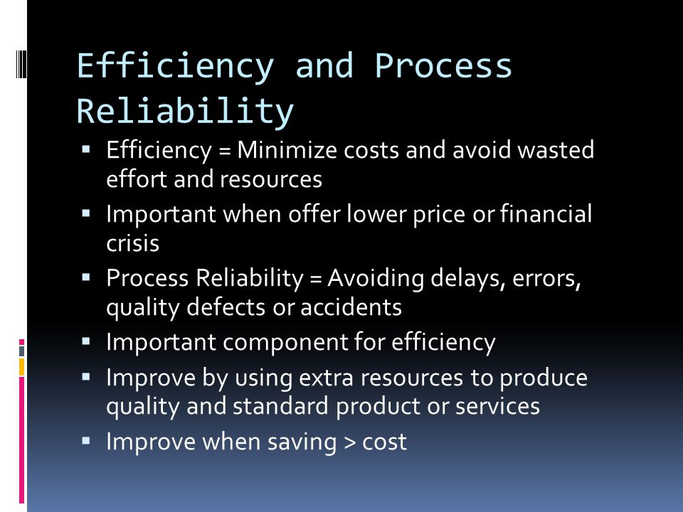 Efficiency and Process Reliability  Efficiency = Minimize costs and avoid wasted effort and resources  Important when offer lower price or financial crisis  Process Reliability = Avoiding delays, errors, quality defects or accidents  Important component for efficiency  Improve by using extra resources to produce quality and standard product or services  Improve when saving > cost